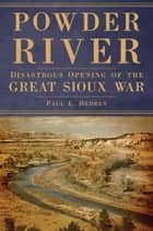 Powder River - Disastrous Opening of the Great Sioux War ebook by Paul L. Hedren
