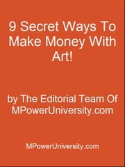 9 Secret Ways To Make Money With Art! ebook by Editorial Team Of MPowerUniversity.com