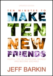Ten Minutes To Make Ten New Friends: Helpful Tips To Overcome Shyness and Become Sociable ebook by Jeff Barkin