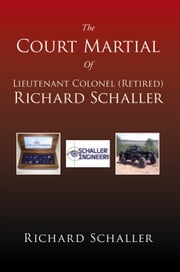 The Court Martial Of Lieutenant Colonel (Retired) Richard Schaller ebook by Richard Schaller