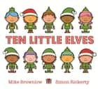 Ten Little Elves ebook by Mike Brownlow, Simon Rickerty