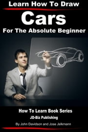Learn How to Draw Cars For the Absolute Beginner ebook by Jose Jelkmann