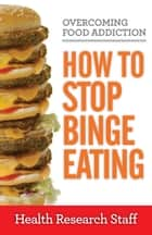 Overcoming Food Addiction: How to Stop Binge Eating ebook by Health Research Staff