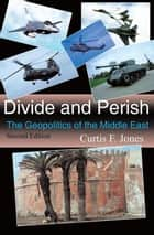 Divide and Perish - The Geopolitics of the Middle East, Second Edition ebook by Curtis F. Jones