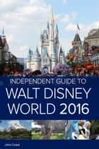 The Independent Guide to Walt Disney World 2016 (Travel Guide) ebook by John Coast