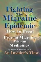 Fighting The Migraine Epidemic ebook by Angela A. Stanton, Ph.D.