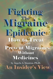 Fighting The Migraine Epidemic - How To Treat and Prevent Migraines Without Medicines – An Insider's View ebook by Angela A. Stanton, Ph.D.