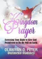 Kingdom Prayer: Giving Permission to God to Act on Earth ebook by Dimeji Olutimehin, Olaniyi O. Peter