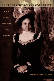Photography on the Color Line - W. E. B. Du Bois, Race, and Visual Culture ebook by Shawn Michelle Smith