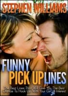 Funny Pick Up Lines: The Best Lines That Will Give You The Best Chance To Hook Up With Your Girl Of Interest ebook by Stephen Williams