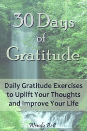 30 Days of Gratitude: Daily Gratitude Exercises to Uplift Your Thoughts and Improve Your Life ebook by Wendy Bett