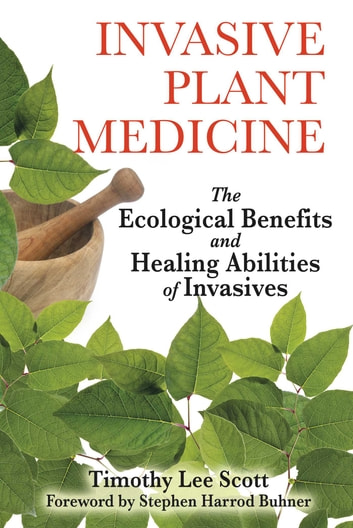 Invasive Plant Medicine - The Ecological Benefits and Healing Abilities of Invasives ebook by Timothy Lee Scott