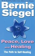 Peace, Love And Healing ebook by Dr Bernie Siegel