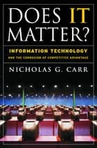 Does It Matter? - Information Technology and the Corrosion of Competitive Advantage ebook by Nicholas G. Carr