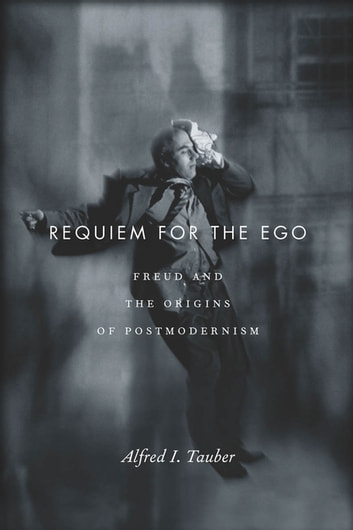 Requiem for the Ego - Freud and the Origins of Postmodernism eBook by Alfred I. Tauber