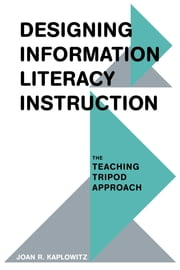 Designing Information Literacy Instruction - The Teaching Tripod Approach ebook by Joan R. Kaplowitz