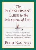 The Fly Fisherman's Guide to the Meaning of Life ebook by Peter Kaminsky
