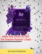 Adobe After Effects Cc 2017: The Complete Beginner's Guide ebook by Gack Davidson