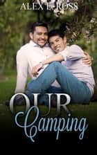 Gay Romance: Our Camping (Gay Romance, MM, Romance, Gay Fiction, MM Romance Book 3) ebook by ALEX E. ROSS