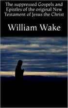 The suppressed Gospels and Epistles of the original New Testament of Jesus the Christ eBook by William Wake