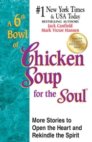A 6th Bowl of Chicken Soup for the Soul - More Stories to Open the Heart and Rekindle the Spirit ebook by Jack Canfield,Mark Victor Hansen