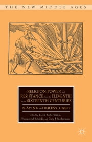 Religion, Power, and Resistance from the Eleventh to the Sixteenth Centuries - Playing the Heresy Card ebook by Karen Bollermann,Thomas M. Izbicki,Cary J. Nederman