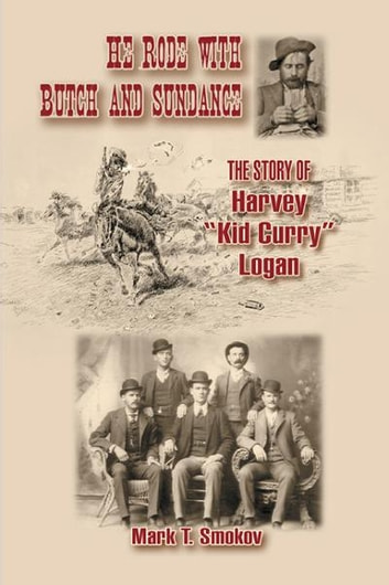 "He Rode with Butch and Sundance: The Story of Harvey ""Kid Curry"" Logan ebook by Mark T. Smokov"