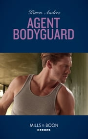 Agent Bodyguard (Mills & Boon Heroes) (To Protect and Serve, Book 7) ekitaplar by Karen Anders