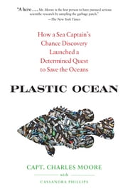 Plastic Ocean - How a Sea Captain's Chance Discovery Launched a Determined Quest to Save the Oce ans ebook by Capt. Charles Moore