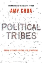 Political Tribes - Group Instinct and the Fate of Nations ebook by Amy Chua
