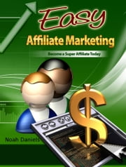 Easy Affiliate Marketing - Become a Super Affiliate Today ebook by Noah Daniels
