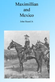 Maximillian and Mexico, Illustrated ebook by John Heard Jr