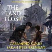 The Land I Lost - Ghosts of the Shadow Market audiobook by Cassandra Clare, Sarah Rees Brennan