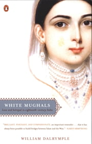 White Mughals - Love and Betrayal in Eighteenth-Century India ebook by William Dalrymple