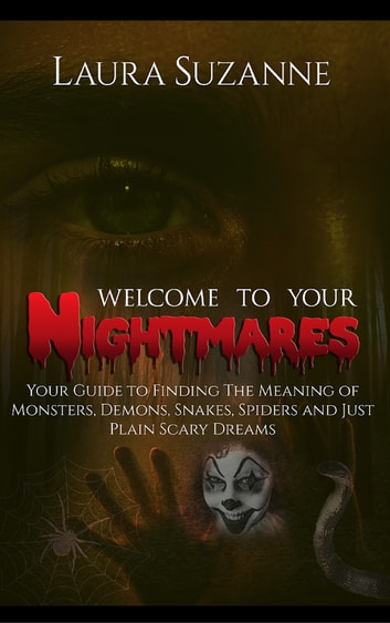 Welcome To Your Nightmares: Your Guide to Finding The Meaning of Monsters, Demons, Snakes, Spiders and Just Plain Scary Dreams ebook by Laura Suzanne