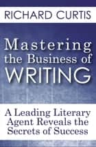 Mastering the Business of Writing - A Leading Literary Agent Reveals the Secrets of Success ebook by Richard Curtis