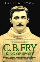 CB Fry: King Of Sport - England's Greatest All Rounder; Captain of Cricket, Star Footballer and World Record Holder ebook by Iain Wilton
