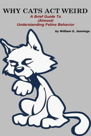 WHY CATS ACT WEIRD : A Brief Guide to (Almost) Understanding Feline Behavior ebook by William G Jennings