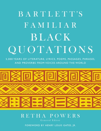 Bartlett's Familiar Black Quotations - 5,000 Years of Literature, Lyrics, Poems, Passages, Phrases, and Proverbs from Voices Around the World eBook by Retha Powers