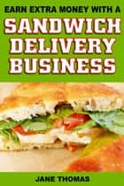 Earn Extra Money with a Sandwich Delivery Business ebook by Jane Thomas