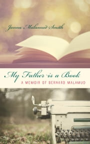 My Father is a Book - A Memoir of Bernard Malamud ebook by Janna Malamud Smith
