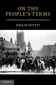 On the People's Terms: A Republican Theory and Model of Democracy ebook by Pettit, Philip