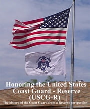 Honoring the United States Coast Guard – Reserve (USCG-R) - The History of the Coast Guard from a Reservist's Perspective ebook by Dennis A. Telfer