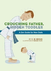 Crouching Father, Hidden Toddler - A Zen Guide for New Dads ebook by C.W. Nevius