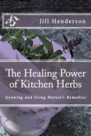 The Healing Power of Kitchen Herbs: Growing and Using Nature's Remedies ebook by Jill Henderson
