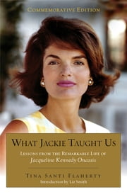 What Jackie Taught Us (Revised and Expanded - Lessons from the Remarkable Life of Jacqueline Kennedy Onassis Introduction by L iz Smith ebook by Tina Santi Flaherty,Liz Smith