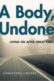 A Body, Undone - Living On After Great Pain ebook by Christina Crosby