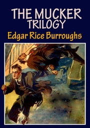 THE MUCKER TRILOGY - (The Mucker, The Return of the Mucker, The Oakdale Affair) ebook by Edgar Rice Burroughs