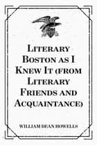 Literary Boston as I Knew It (from Literary Friends and Acquaintance) ebook by William Dean Howells