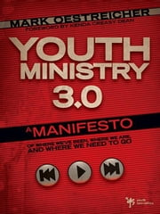Youth Ministry 3.0 - A Manifesto of Where We've Been, Where We Are and Where We Need to Go ebook by Mark Oestreicher